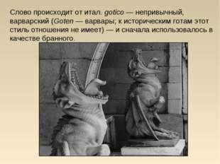 Слово происходит отитал.gotico— непривычный, варварский(Goten— варвары;