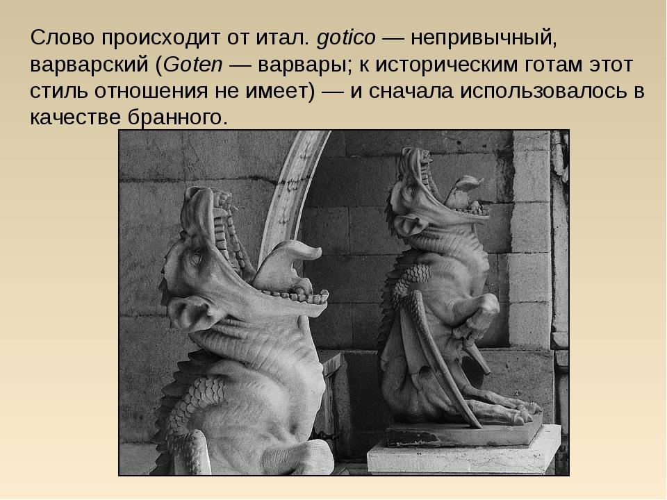 Слово происходит отитал.gotico— непривычный, варварский(Goten— варвары;...
