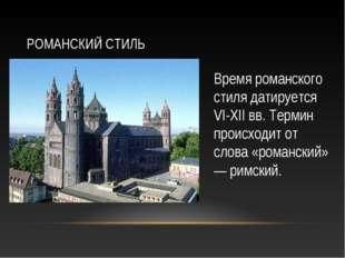 РОМАНСКИЙ СТИЛЬ Время романского стиля датируется VI-XII вв. Термин происходи