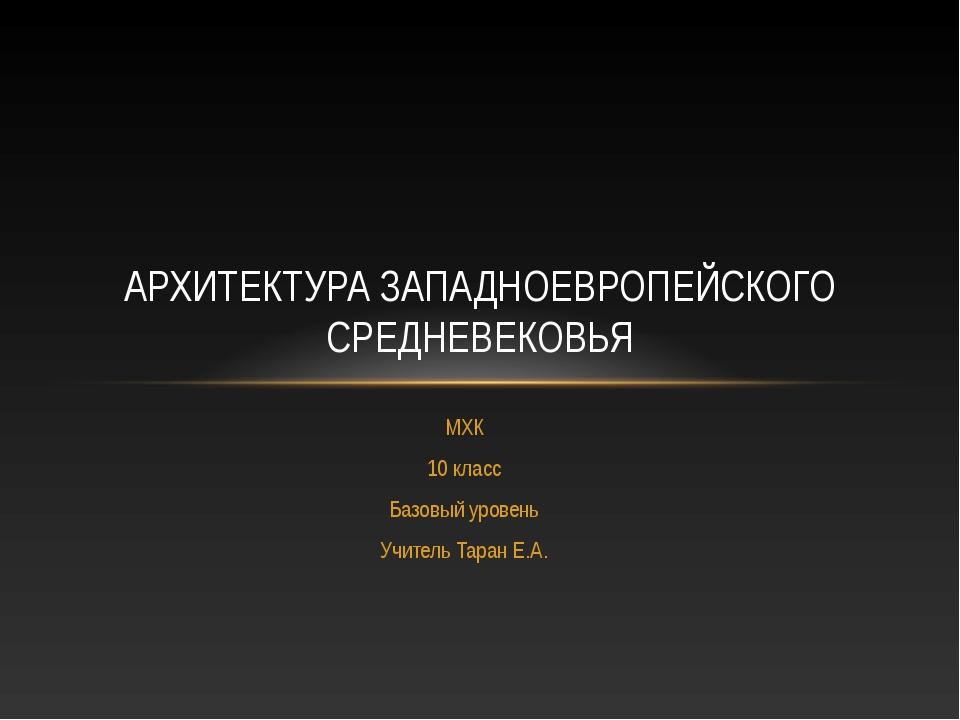МХК 10 класс Базовый уровень Учитель Таран Е.А. АРХИТЕКТУРА ЗАПАДНОЕВРОПЕЙСКО...