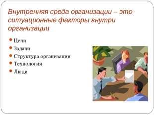 Внутренняя среда организации – это ситуационные факторы внутри организации Це