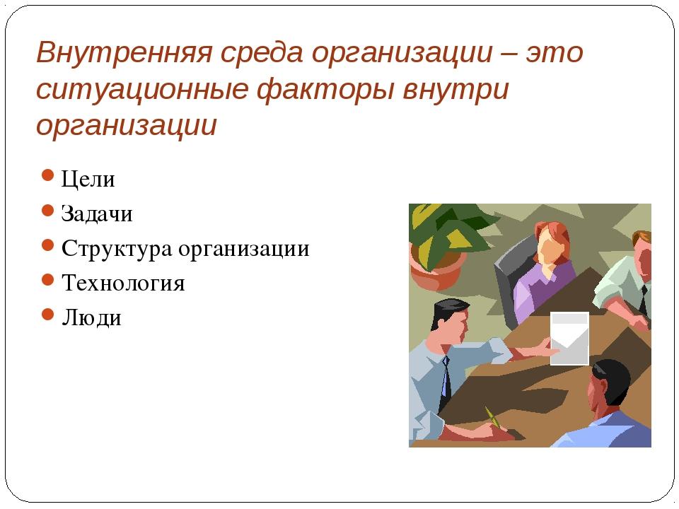 Внутренняя среда организации – это ситуационные факторы внутри организации Це...