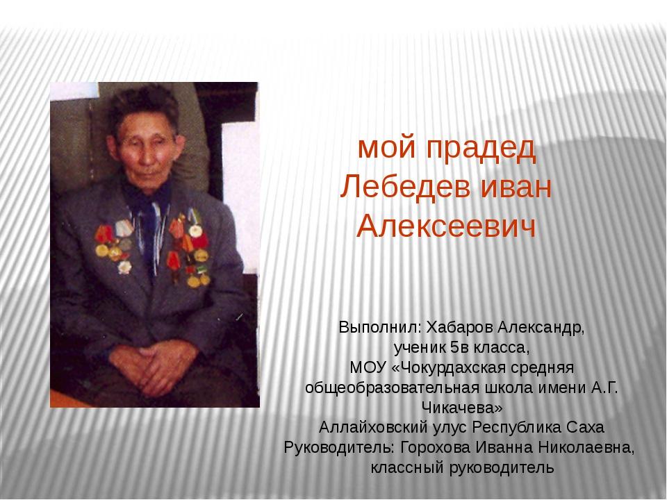 мой прадед Лебедев иван Алексеевич Выполнил: Хабаров Александр, ученик 5в кл...