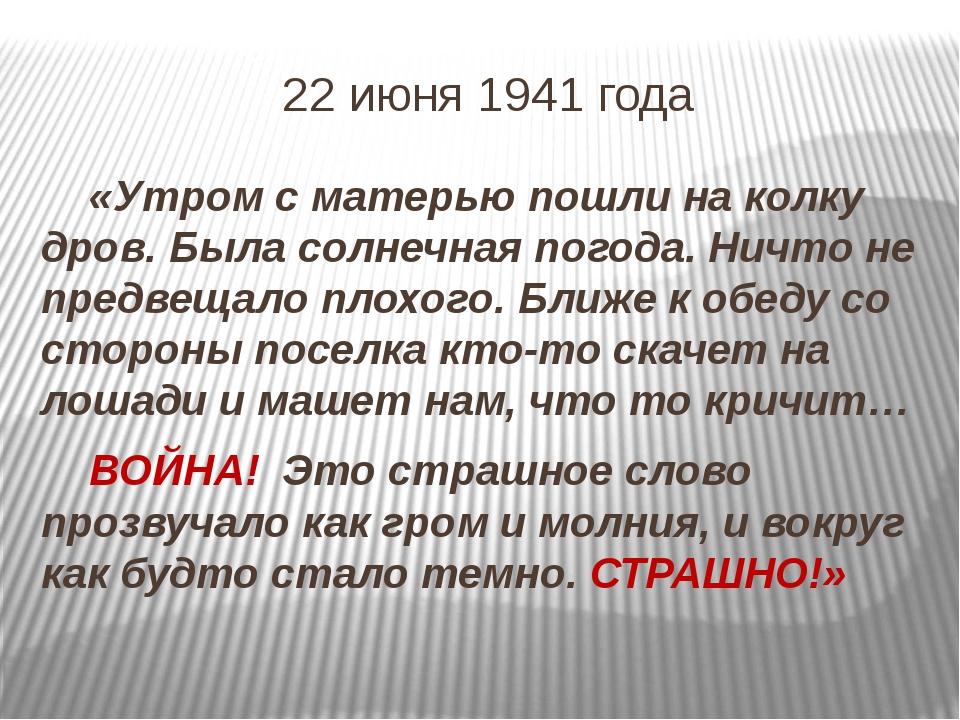 22 июня 1941 года «Утром с матерью пошли на колку дров. Была солнечная погод...
