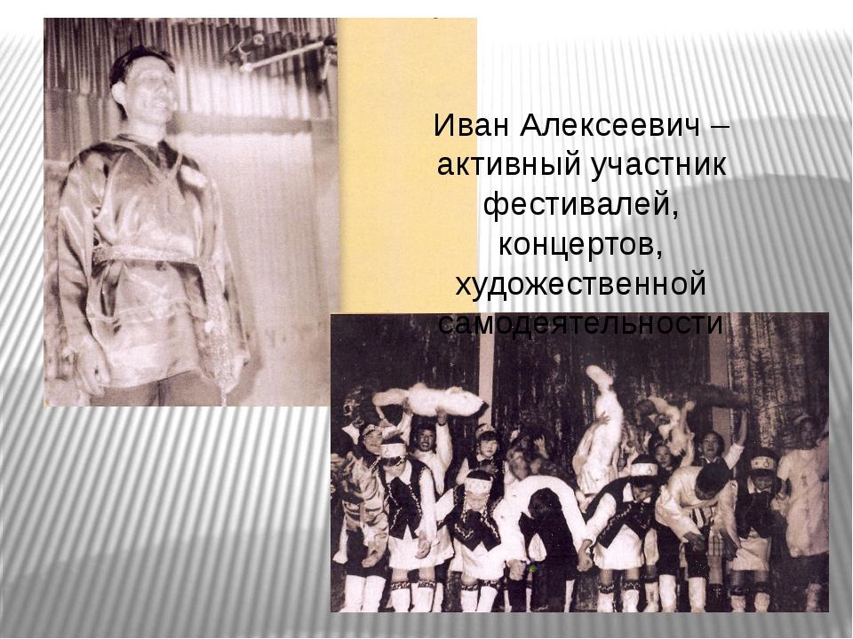 Иван Алексеевич – активный участник фестивалей, концертов, художественной сам...