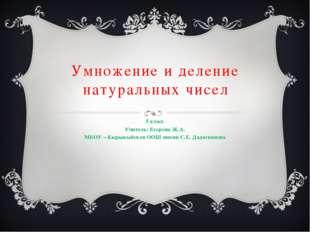 Умножение и деление натуральных чисел 5 класс Учитель: Егорова Ж.А. МБОУ – Кы