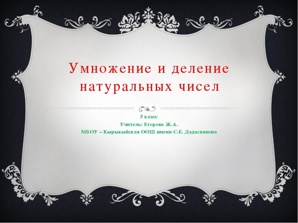 Умножение и деление натуральных чисел 5 класс Учитель: Егорова Ж.А. МБОУ – Кы...