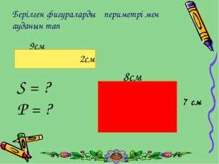 Берілген фигуралардың периметрі мен ауданын тап S = ? P = ? 9см 2см 8см 7 см