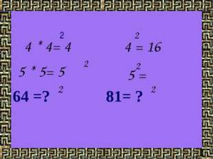 2 64 =? 81= ? 4 * 4= 4 4 = 16 2 5 * 5= 5 2 5 = 2 2 2