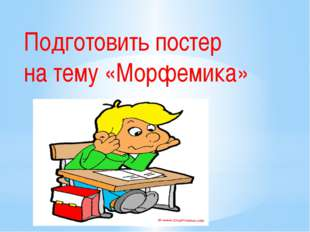 Подготовить постер на тему «Морфемика»