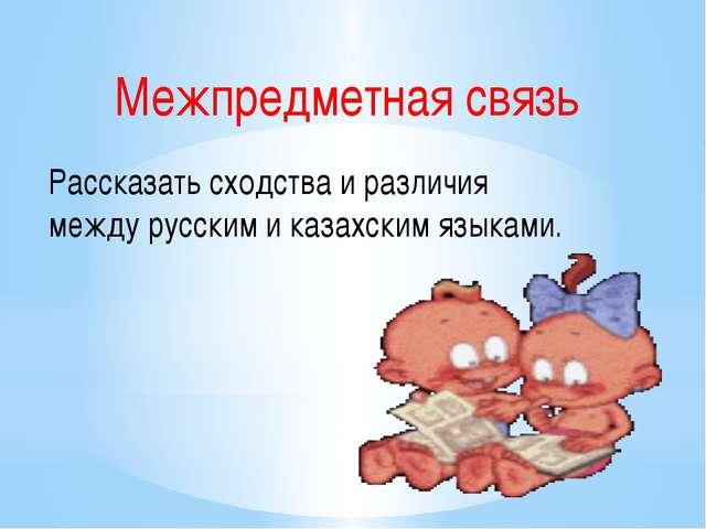 Межпредметная связь Рассказать сходства и различия между русским и казахским...
