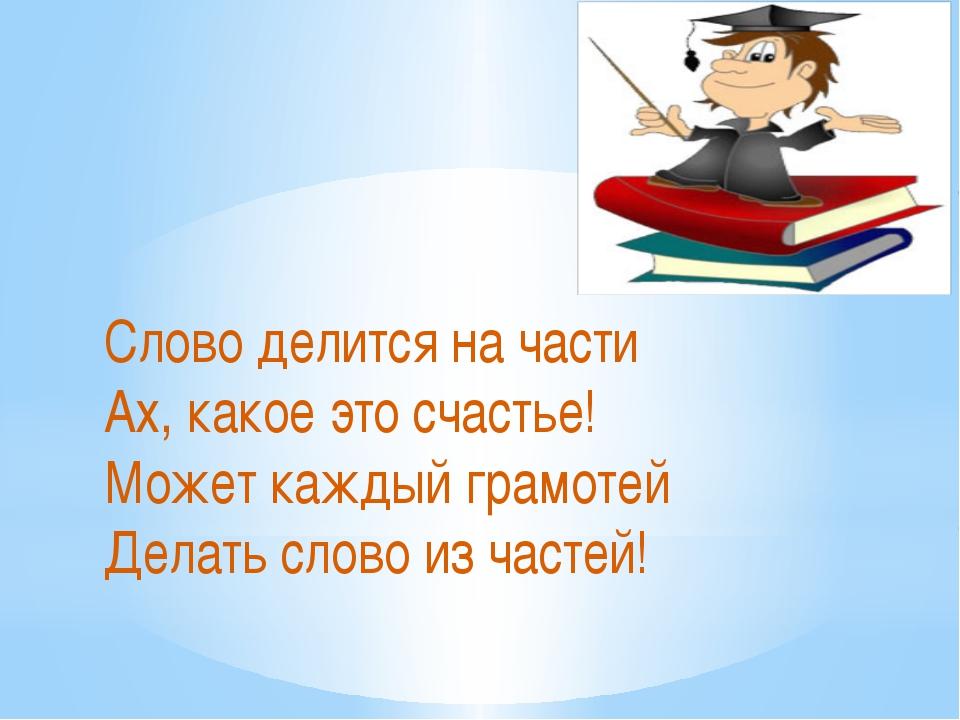 Слово делится на части Ах, какое это счастье! Может каждый грамотей Делать сл...