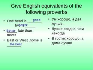 Give English equivalents of the following proverbs One head is _______ two is