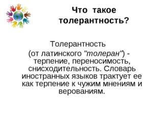 """Что такое толерантность? Толерантность (от латинского """"толеран"""") - терпение,"""