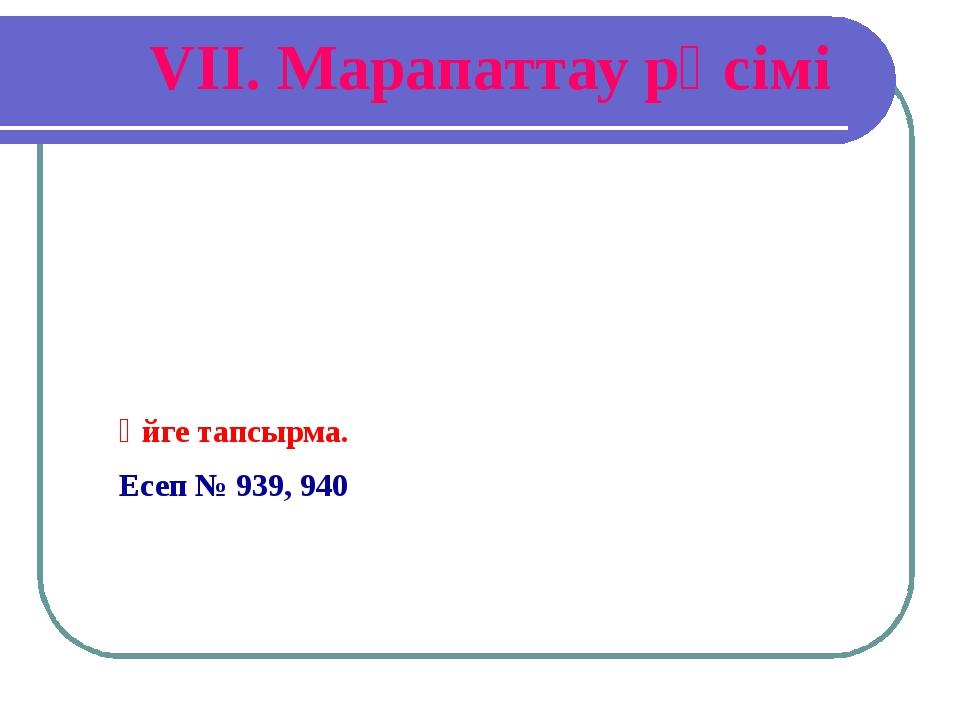VІІ. Марапаттау рәсімі Үйге тапсырма. Есеп № 939, 940