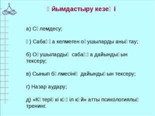а) Сәлемдесу; ә) Сабаққа келмеген оқушыларды анықтау; б) Оқушылардың сабаққа