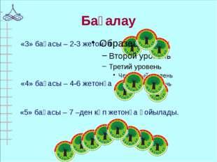 Бағалау «5» бағасы – 7 –ден көп жетонға қойылады. «3» бағасы – 2-3 жетонға «4
