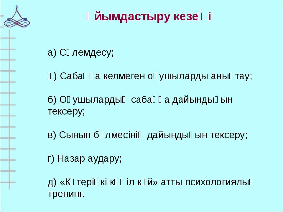 а) Сәлемдесу; ә) Сабаққа келмеген оқушыларды анықтау; б) Оқушылардың сабаққа...