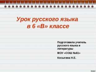 Урок русского языка в 6 «В» классе Подготовила учитель русского языка и литер