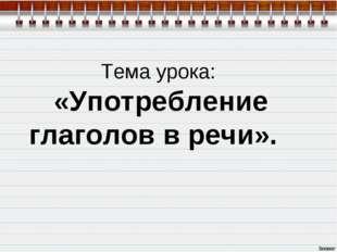 Тема урока: «Употребление глаголов в речи».
