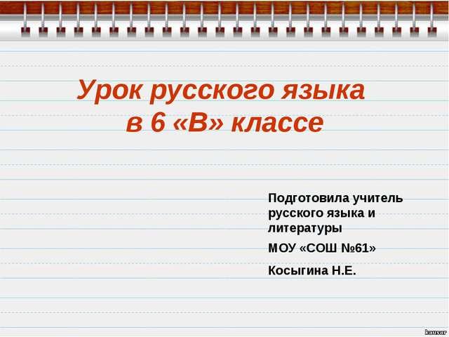 Урок русского языка в 6 «В» классе Подготовила учитель русского языка и литер...