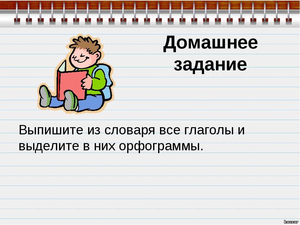 Домашнее задание Выпишите из словаря все глаголы и выделите в них орфограммы.