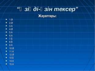 """""""Өзіңді-өзін тексер"""" Жауаптары: 1.Ә 2.Ә 3.А 4.Ә 5.А 6.А 7.Б 8.В 9.А 10.Ә 11.А"""