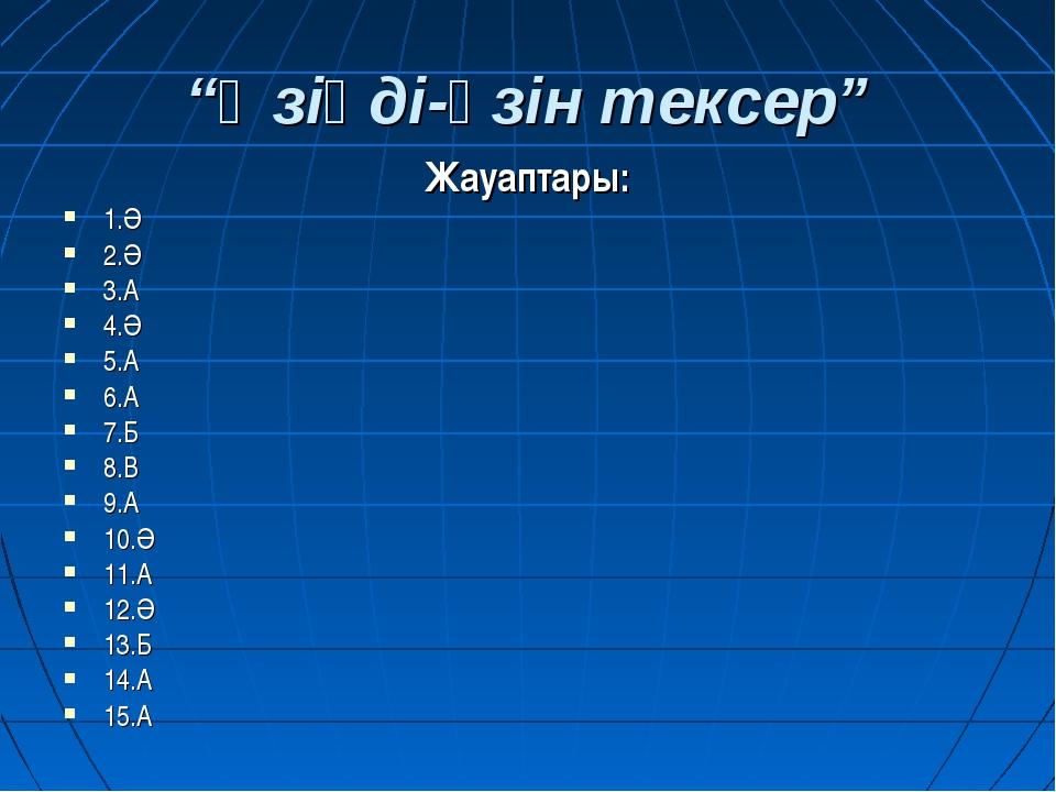 """""""Өзіңді-өзін тексер"""" Жауаптары: 1.Ә 2.Ә 3.А 4.Ә 5.А 6.А 7.Б 8.В 9.А 10.Ә 11.А..."""