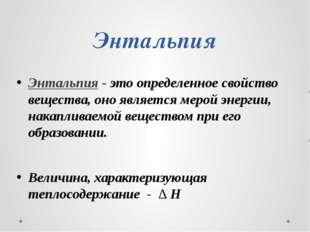 Энтальпия Энтальпия - это определенное свойство вещества, оно является мерой