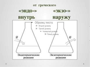 от греческого «эндо-» «экзо-» внутрь наружу