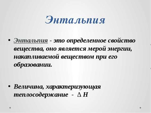 Энтальпия Энтальпия - это определенное свойство вещества, оно является мерой...