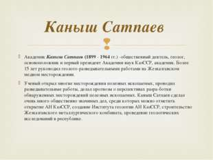Академик Каныш Сатпаев (1899 - 1964 гг.) -общественный деятель, геолог, основ