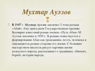 В 1947 г. Мухтар Ауэзов закончил 2 тома романа «Абай». Ему присудили Государс