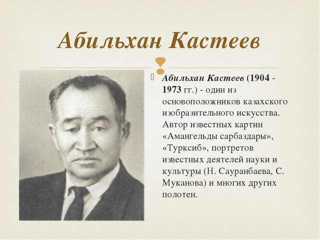 Абильхан Кастеев (1904 - 1973 гг.) - один из основоположников казахского изоб...