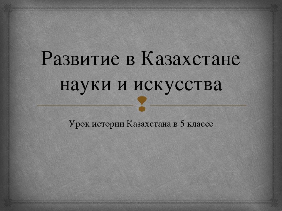 Развитие в Казахстане науки и искусства Урок истории Казахстана в 5 классе 