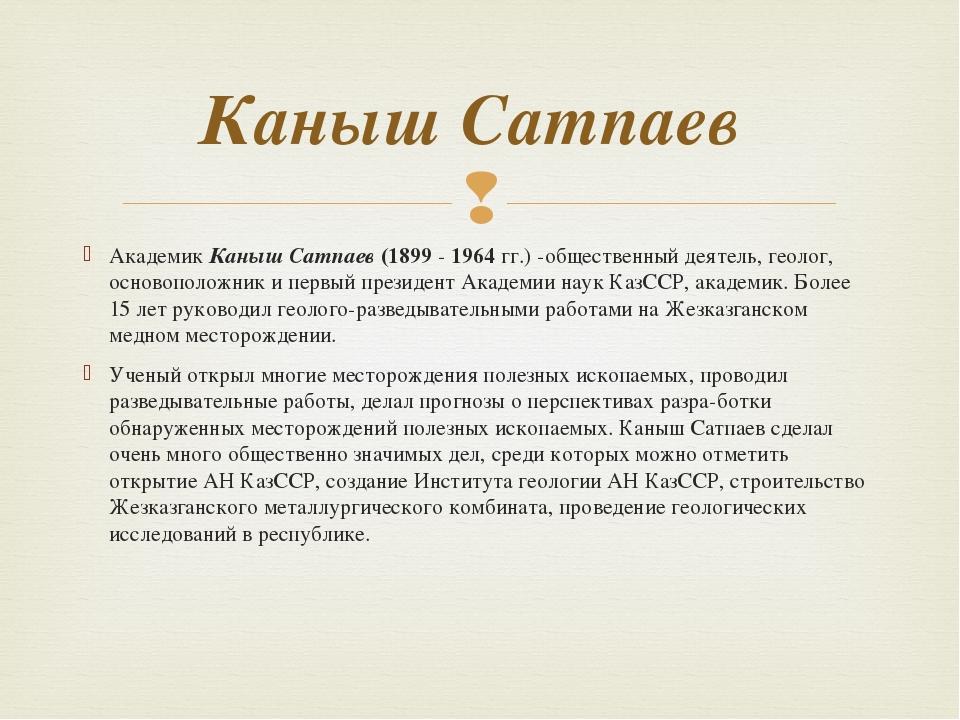 Академик Каныш Сатпаев (1899 - 1964 гг.) -общественный деятель, геолог, основ...