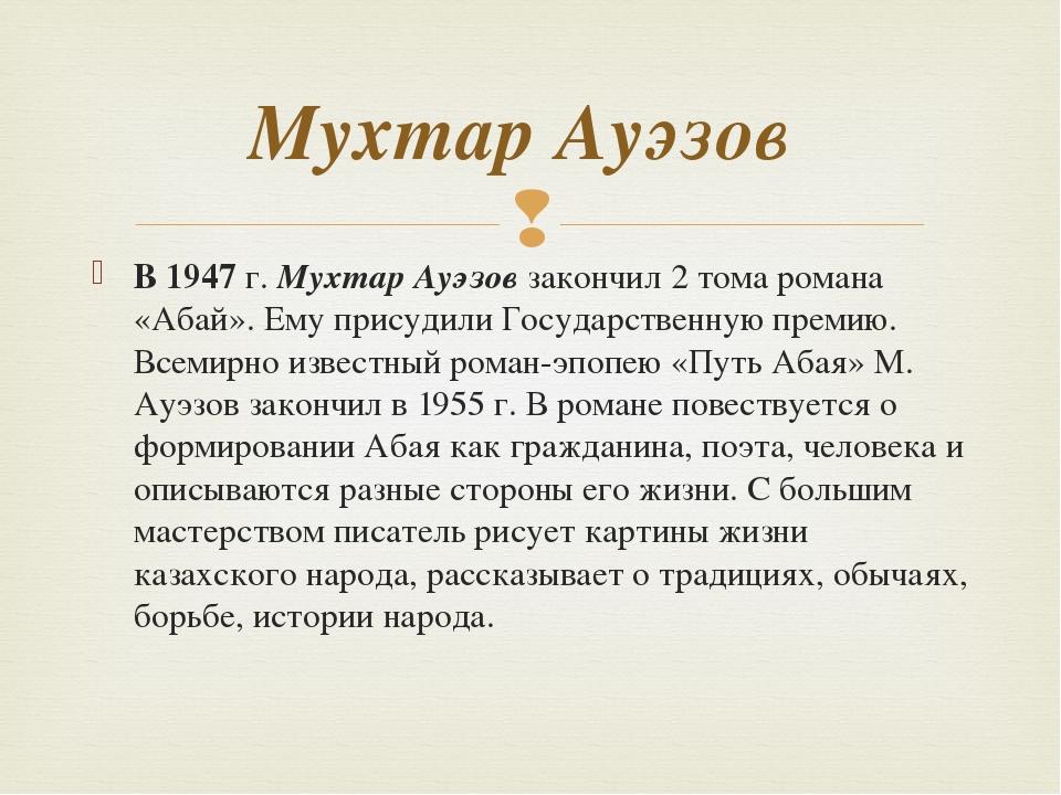 В 1947 г. Мухтар Ауэзов закончил 2 тома романа «Абай». Ему присудили Государс...