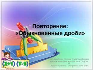 Повторение: «Обыкновенные дроби» Автор шаблона Носова Ольга Михайловна учител