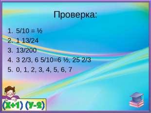 Проверка: 5/10 = ½ 1 13/24 13/200 3 2/3, 6 5/10=6 ½, 25 2/3 0, 1, 2, 3, 4, 5,