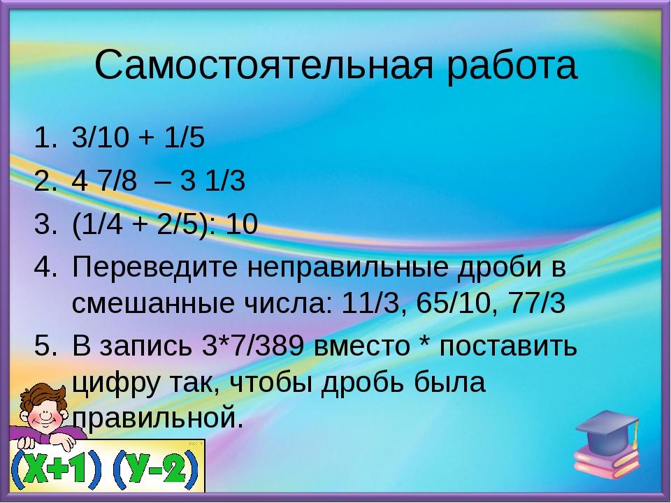 Самостоятельная работа 3/10 + 1/5 4 7/8 – 3 1/3 (1/4 + 2/5): 10 Переведите не...