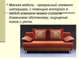 Мягкая мебель - прекрасный элемент интерьера, с помощью которого в любой комн