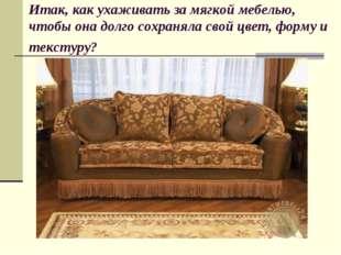 Итак, как ухаживать за мягкой мебелью, чтобы она долго сохраняла свой цвет, ф