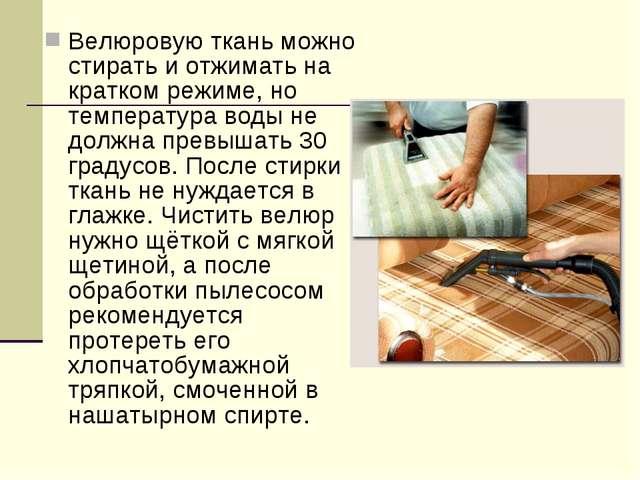 Велюровую ткань можно стирать и отжимать на кратком режиме, но температура во...