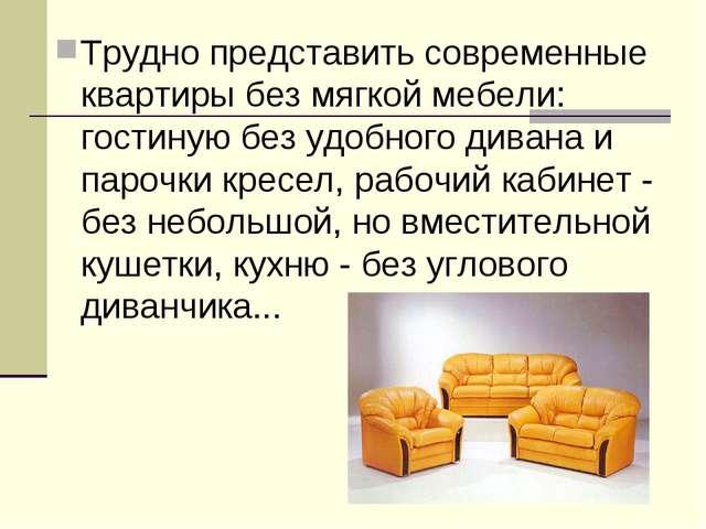 Трудно представить современные квартиры без мягкой мебели: гостиную без удобн...