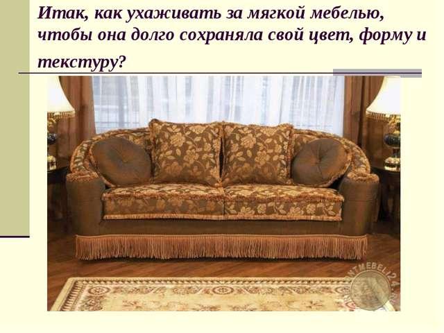 Итак, как ухаживать за мягкой мебелью, чтобы она долго сохраняла свой цвет, ф...
