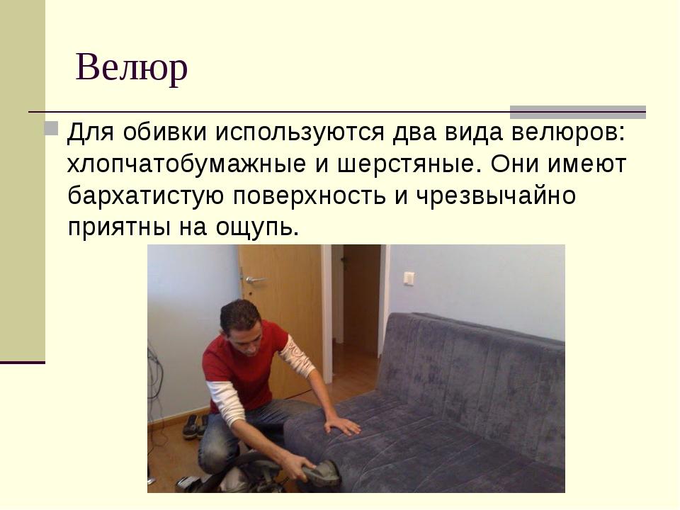 Велюр Для обивки используются два вида велюров: хлопчатобумажные и шерстяные....