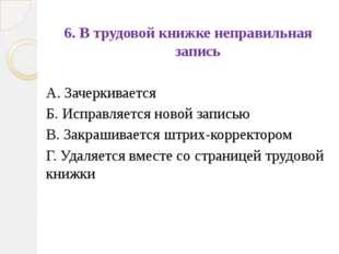 6. В трудовой книжке неправильная запись А. Зачеркивается Б. Исправляется нов