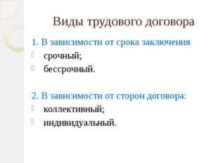 Виды трудового договора 1. В зависимости от срока заключения срочный; бессроч