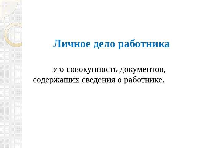 Личное дело работника  это совокупность документов, содержащих сведения о...