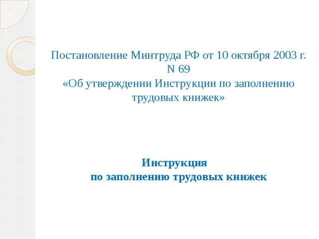 Постановление Минтруда РФ от 10 октября 2003 г. N 69 «Об утверждении Инструк...